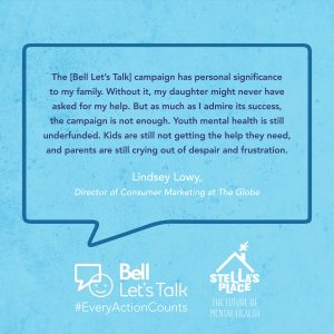 """Blue graphic with quote """"The [Bell Let's Talk] campaign has personal significance to my family. Without it, my daughter might never have asked for my help. But as much as I admire its success, the campaign is not enough. Youth mental health is still underfunded. Kids are still not getting the help they need, and parents are still crying out of despair and frustration."""" """"lindsey Lowy, Director of Consumer Marketing at the Globe"""""""