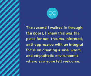 """Dark purple graphic with light green text that reads """"The second I walked in through the doors, I knew this was the place for me: Trauma-informed, anti-oppressive with an integral focus on creating a safe, warm, and empathetic environment where everyone felt welcome"""""""