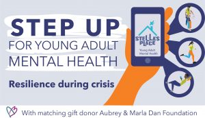 """Light purple banner that reads """"Step up for young adult mental health"""" """"Resilience During Crisis"""" """"With matching gift donor Aubrey & Marla Dan Foundation"""" on the right is an illustration of a hand holding a phone with the Stella's Place logo"""