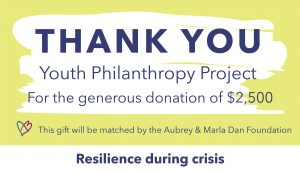 Thank you graphic to the Youth Philanthropy Project, who raised $2,500. This gift will be matched by the Aubrey & Marla Dan Foundation through the Resilience during crisis campaign.