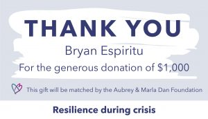Thank you graphic to Bryan Espiritu, who donated $1,000. This gift will be matched by the Aubrey & Marla Dan Foundation through the Resilience during crisis campaign.