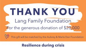 Thank you graphic to the Lang Family Foundation, who gifted $20,000. This gift will be matched by the Aubrey & Marla Dan Foundation through the Resilience during crisis campaign.
