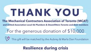 Thank you graphic to The Mechanical Contractors Association of Toronto (MCAT) and the United Association Local 46 Plumbers & Steamfitters Toronto and their members, who donated $10,000 through a virtual fundraiser. This gift will be matched by the Aubrey & Marla Dan Foundation through the Resilience during crisis campaign.