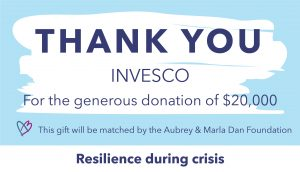 Thank you graphic to INVESCO, who gifted $20,000. This gift will be matched by the Aubrey & Marla Dan Foundation through the Resilience during crisis campaign.