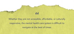 """""""Whether they are not accessible, affordable, or culturally responsive, the mental health care system is difficult to navigate at the best of times."""" quote on light green rough paper textured background"""