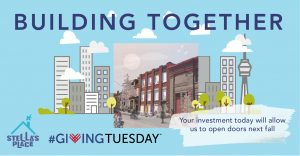 """An illustrated graphic of the new building. The background is baby blue and there is a square rendered image of the new building overlayed on a small cartoon skyline with buildings and the CN tower. Floating above are small fluffy white clouds. At the top it reads """"Building Together"""" in the bottom left is the Stella's Place logo and the Giving Tuesday logo. In the bottom right it says """"Your investment today will allow us to open doors next fall"""" overlayed on a white paint swipe."""