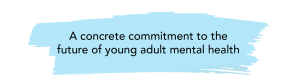 """""""A concrete commitment to the future of young adult mental health"""""""
