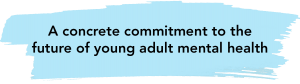 """A blue stroke graphic with black bold text on top """"A concrete commitment to the future of young adult mental health"""""""