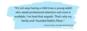 """""""It's not easy having a child (now a young adult) who needs professional attention and none is available. I've lived that anguish. That's why my family and I founded Stella's Place."""" —Donna Green, Founder & Board Chair"""