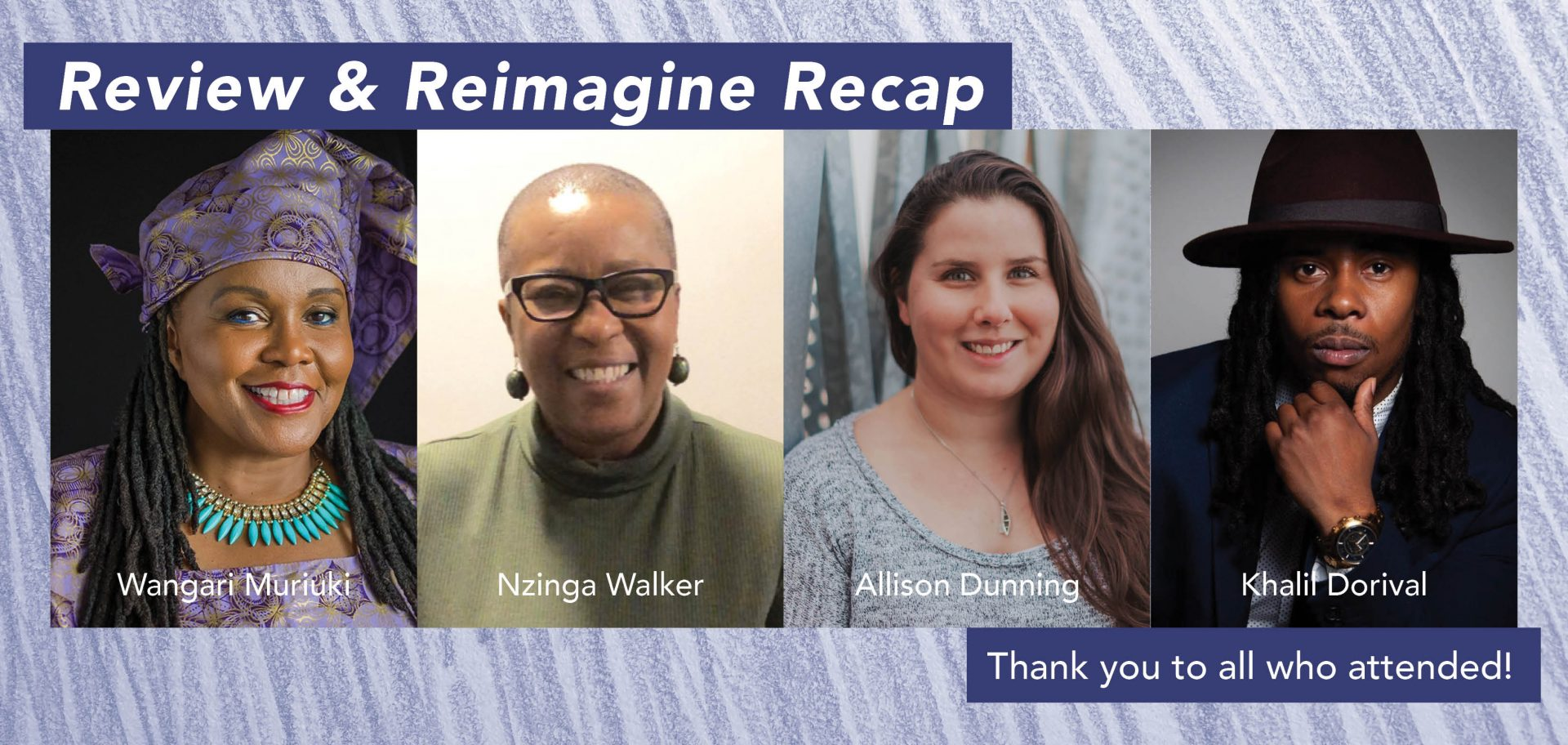 """A graphic featuring photos of: Wangari Muriuki, Nzinga Walker, Allison Dunning and Khalil Dorival. In the top right corner is a heading that reads """"Review & Reimagine Recap"""" and in the bottom right a subheading """"Thank you to all who attended!"""" The background is a texture of a purple pencil crayon drawing."""