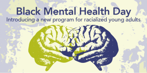 """A graphic with an illustration of two brains facing each other and overlapping. The brain on the left is green and the right is dark purple. Above the brains reads """"Black Mental Health Day"""" in bold purple text. Underneath in smaller text """"Introducing a new program for racialized young adults"""". In the background is a purple and green graphic with rough texture."""