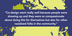 """A graphic with text that reads """"Co-design went really well because people were showing up and they were so compassionate about doing this for themselves but also for other racialized folks in the community"""" in bold white text on a dark purple box. In the background is a green and dark purple textured graphic."""